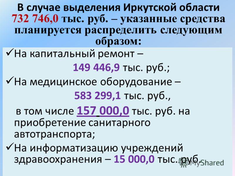 В случае выделения Иркутской области 732 746,0 тыс. руб. – указанные средства планируется распределить следующим образом: На капитальный ремонт – 149 446,9 тыс. руб.; На медицинское оборудование – 583 299,1 тыс. руб., в том числе 157 000,0 тыс. руб.