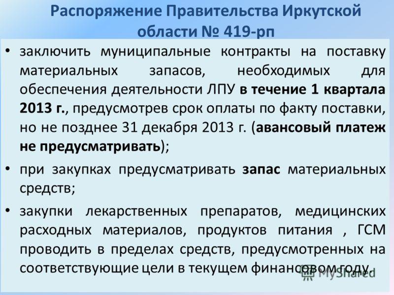 Распоряжение Правительства Иркутской области 419-рп заключить муниципальные контракты на поставку материальных запасов, необходимых для обеспечения деятельности ЛПУ в течение 1 квартала 2013 г., предусмотрев срок оплаты по факту поставки, но не поздн
