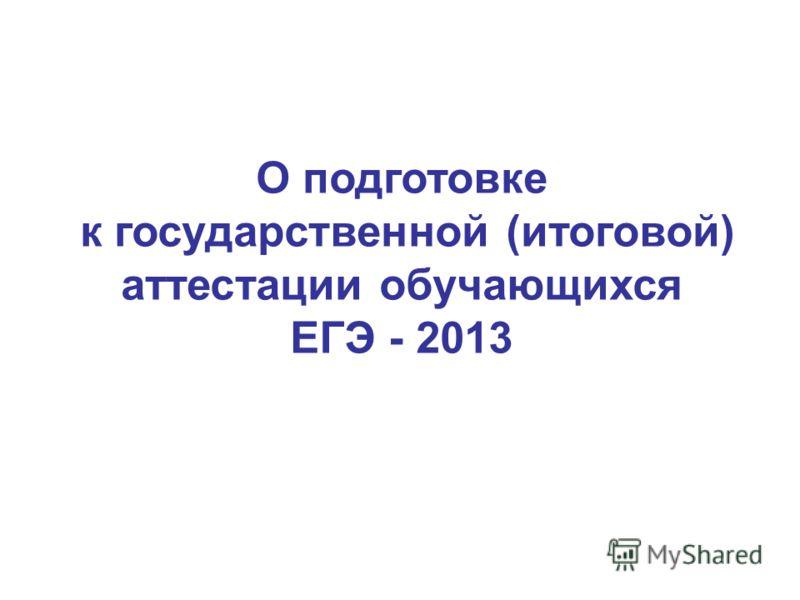 О подготовке к государственной (итоговой) аттестации обучающихся ЕГЭ - 2013