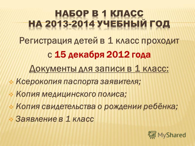 Регистрация детей в 1 класс проходит с 15 декабря 2012 года Документы для записи в 1 класс: Ксерокопия паспорта заявителя; Копия медицинского полиса; Копия свидетельства о рождении ребёнка; Заявление в 1 класс
