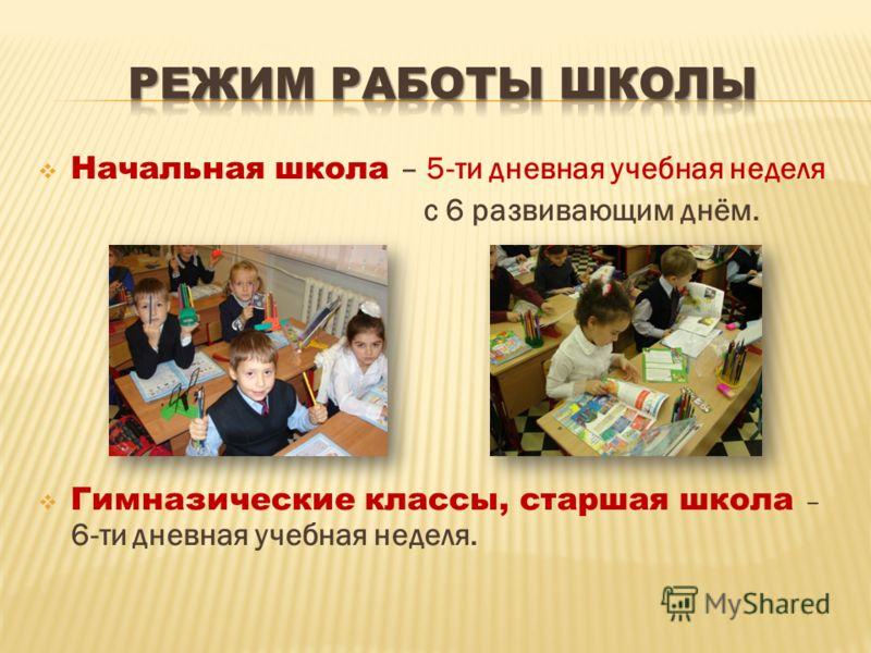 Начальная школа – 5-ти дневная учебная неделя с 6 развивающим днём. Гимназические классы, старшая школа – 6-ти дневная учебная неделя.