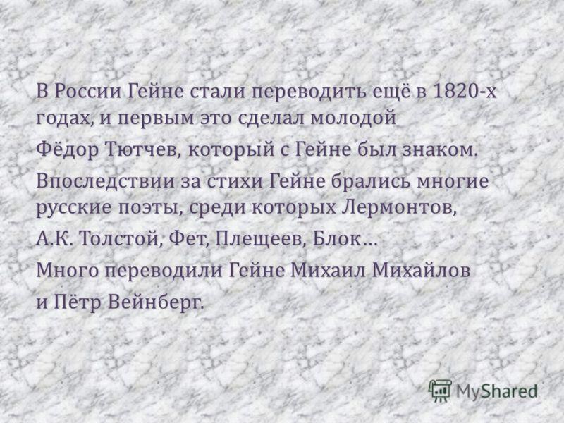 В России Гейне стали переводить ещё в 1820-х годах, и первым это сделал молодой Фёдор Тютчев, который с Гейне был знаком. Впоследствии за стихи Гейне брались многие русские поэты, среди которых Лермонтов, А.К. Толстой, Фет, Плещеев, Блок… Много перев