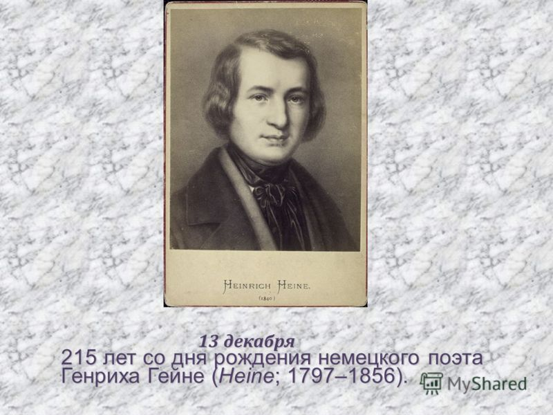 13 декабря 13 декабря 215 лет со дня рождения немецкого поэта Генриха Гейне (Heine; 1797–1856).