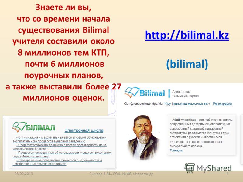 http://bilimal.kz (bilimal) Знаете ли вы, что со времени начала существования Bilimal учителя составили около 8 миллионов тем КТП, почти 6 миллионов поурочных планов, а также выставили более 27 миллионов оценок. 03.02.2013Сычева В.М., СОШ 86, г.Караг