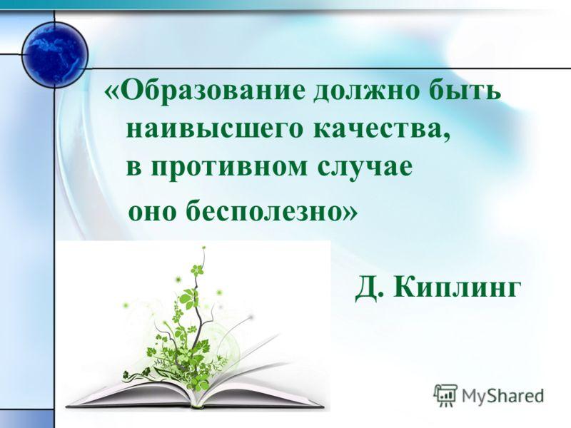 «Образование должно быть наивысшего качества, в противном случае оно бесполезно» Д. Киплинг