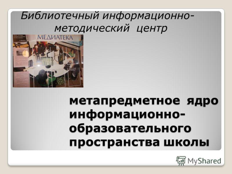 метапредметное ядро информационно- образовательного пространства школы Библиотечный информационно- методический центр