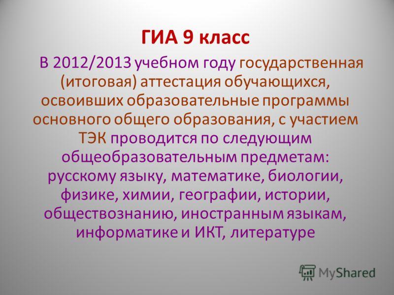 ГИА 9 класс В 2012/2013 учебном году государственная (итоговая) аттестация обучающихся, освоивших образовательные программы основного общего образования, с участием ТЭК проводится по следующим общеобразовательным предметам: русскому языку, математике