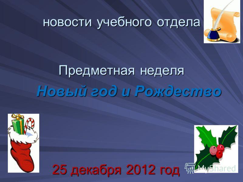 новости учебного отдела Предметная неделя Новый год и Рождество Новый год и Рождество 25 декабря 2012 год 25 декабря 2012 год