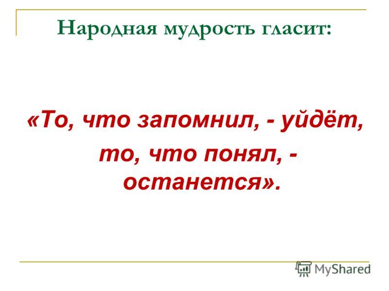 Народная мудрость гласит: «То, что запомнил, - уйдёт, то, что понял, - останется».