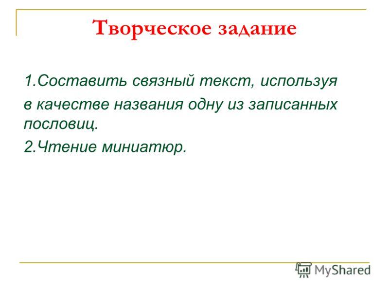 Творческое задание 1.Составить связный текст, используя в качестве названия одну из записанных пословиц. 2.Чтение миниатюр.