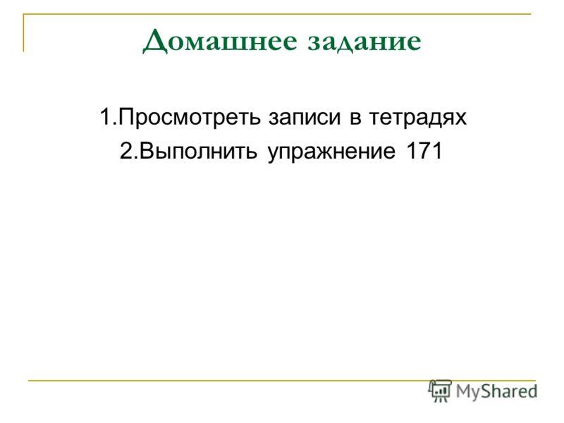 Домашнее задание 1.Просмотреть записи в тетрадях 2.Выполнить упражнение 171