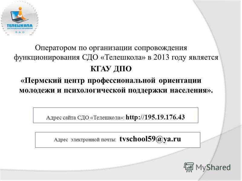 Оператором по организации сопровождения функционирования СДО «Телешкола» в 2013 году является КГАУ ДПО «Пермский центр профессиональной ориентации молодежи и психологической поддержки населения». Адрес электронной почты: tvschool59@ya.ru