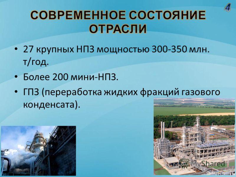 27 крупных НПЗ мощностью 300-350 млн. т/год. Более 200 мини-НПЗ. ГПЗ (переработка жидких фракций газового конденсата).