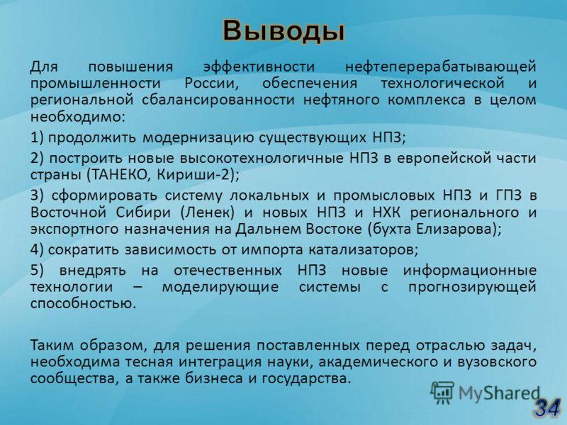 Для повышения эффективности нефтеперерабатывающей промышленности России, обеспечения технологической и региональной сбалансированности нефтяного комплекса в целом необходимо: 1) продолжить модернизацию существующих НПЗ; 2) построить новые высокотехно
