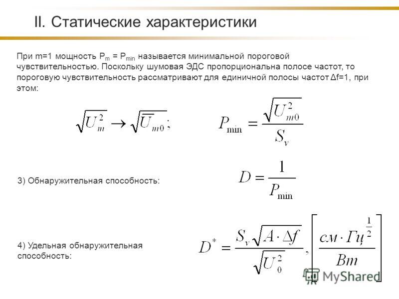 II. Статические характеристики При m=1 мощность P m = P min называется минимальной пороговой чувствительностью. Поскольку шумовая ЭДС пропорциональна полосе частот, то пороговую чувствительность рассматривают для единичной полосы частот Δf=1, при это