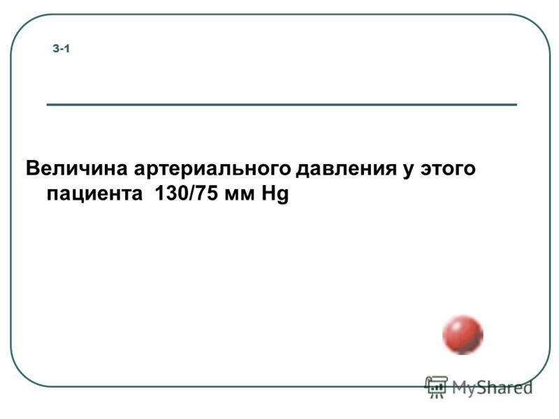 3-1 Величина артериального давления у этого пациента 130/75 мм Hg