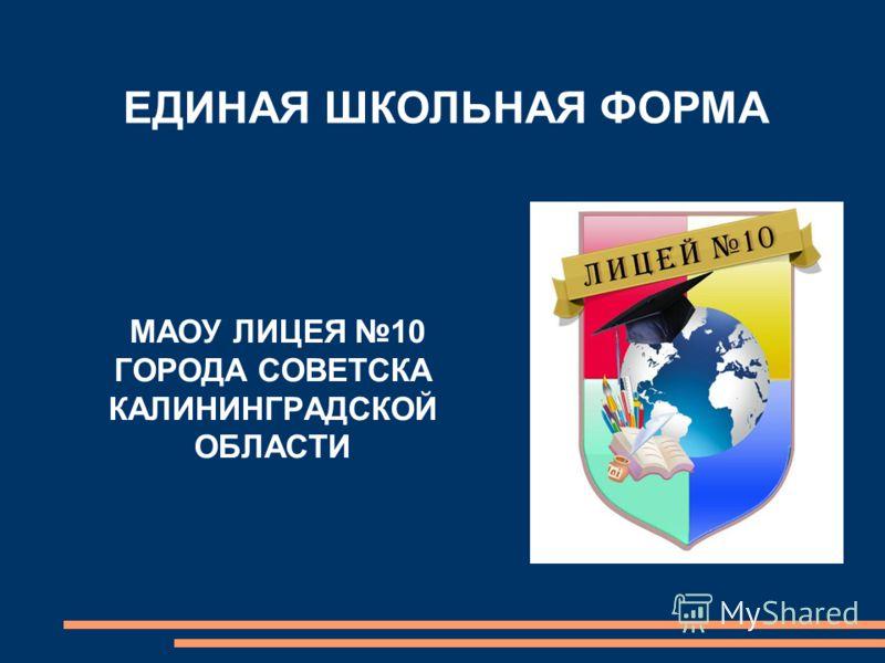 МАОУ ЛИЦЕЯ 10 ГОРОДА СОВЕТСКА КАЛИНИНГРАДСКОЙ ОБЛАСТИ ЕДИНАЯ ШКОЛЬНАЯ ФОРМА