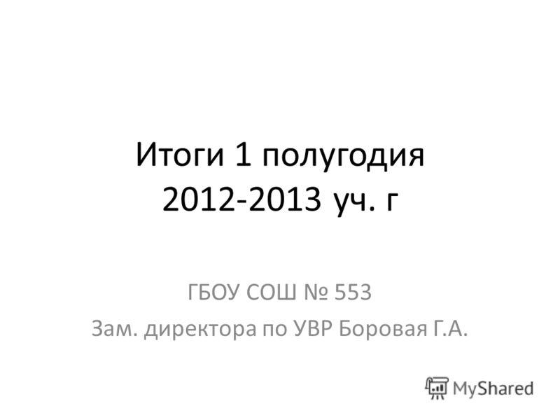 Итоги 1 полугодия 2012-2013 уч. г ГБОУ СОШ 553 Зам. директора по УВР Боровая Г.А.