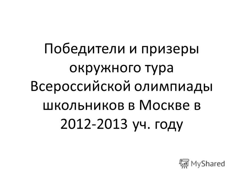 Победители и призеры окружного тура Всероссийской олимпиады школьников в Москве в 2012-2013 уч. году