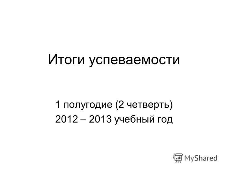 Итоги успеваемости 1 полугодие (2 четверть) 2012 – 2013 учебный год