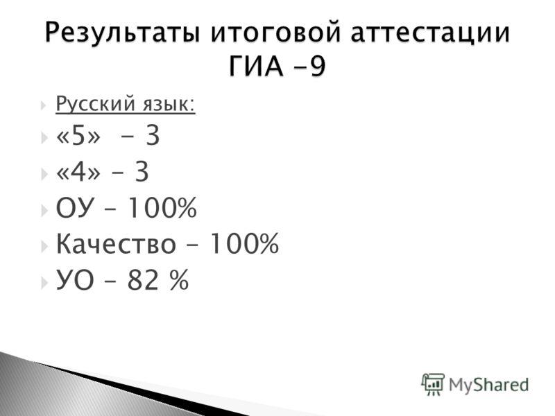 Русский язык: «5» - 3 «4» – 3 ОУ – 100% Качество – 100% УО – 82 %