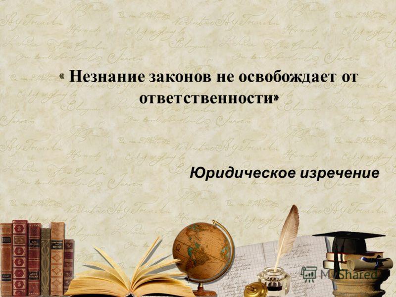 « Незнание законов не освобождает от ответственности » Юридическое изречение