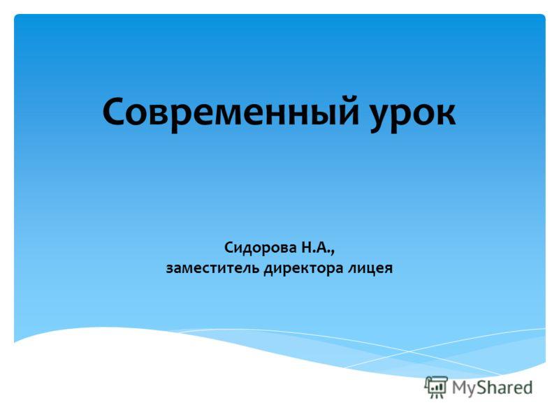 Современный урок Сидорова Н.А., заместитель директора лицея