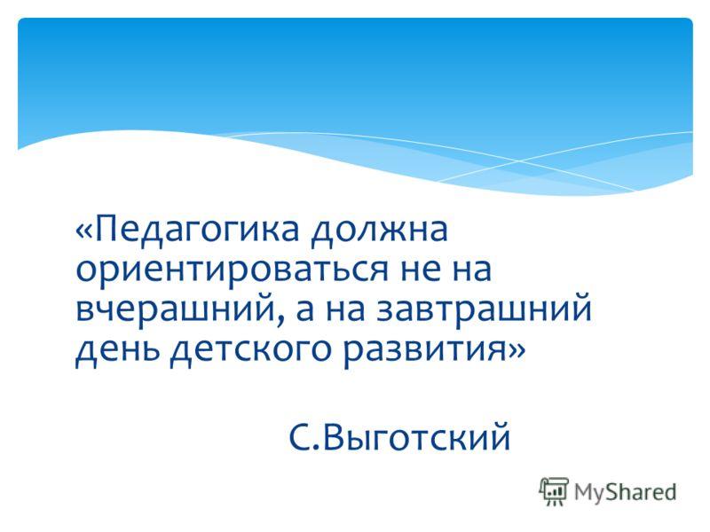 «Педагогика должна ориентироваться не на вчерашний, а на завтрашний день детского развития» С.Выготский