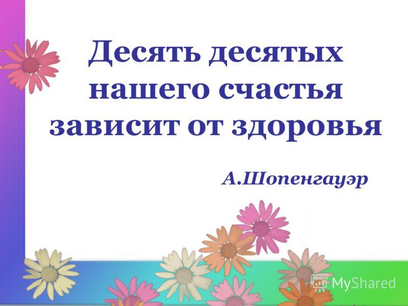 Десять десятых нашего счастья зависит от здоровья А.Шопенгауэр