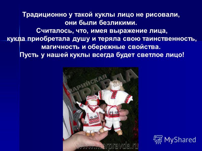 Традиционно у такой куклы лицо не рисовали, они были безликими. Считалось, что, имея выражение лица, кукла приобретала душу и теряла свою таинственность, магичность и обережные свойства. Пусть у нашей куклы всегда будет светлое лицо!
