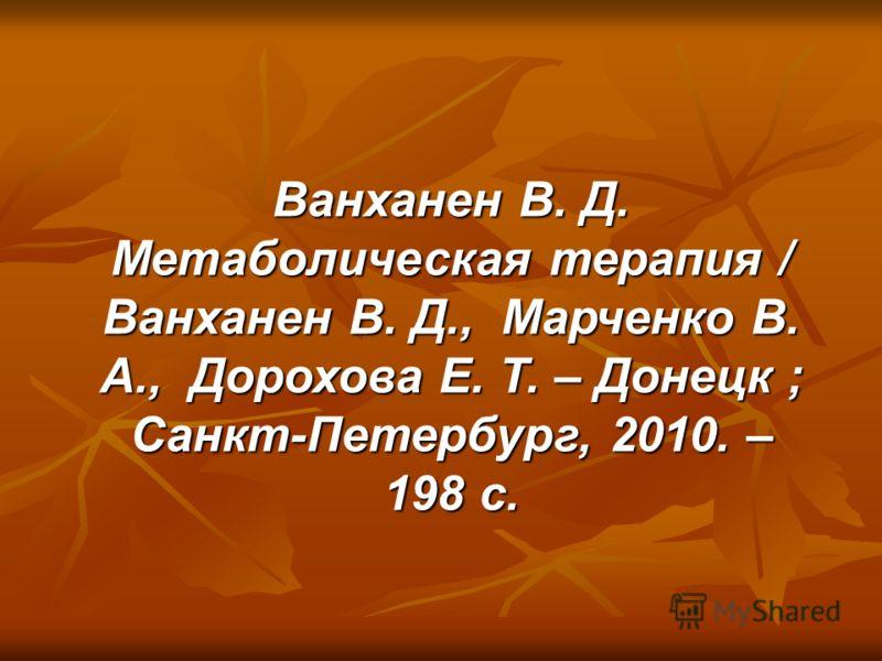 Ванханен В. Д. Метаболическая терапия / Ванханен В. Д., Марченко В. А., Дорохова Е. Т. – Донецк ; Санкт-Петербург, 2010. – 198 с.