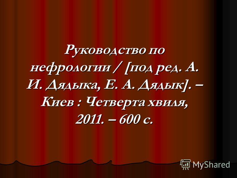 Руководство по нефрологии / [под ред. А. И. Дядыка, Е. А. Дядык]. – Киев : Четверта хвиля, 2011. – 600 с.