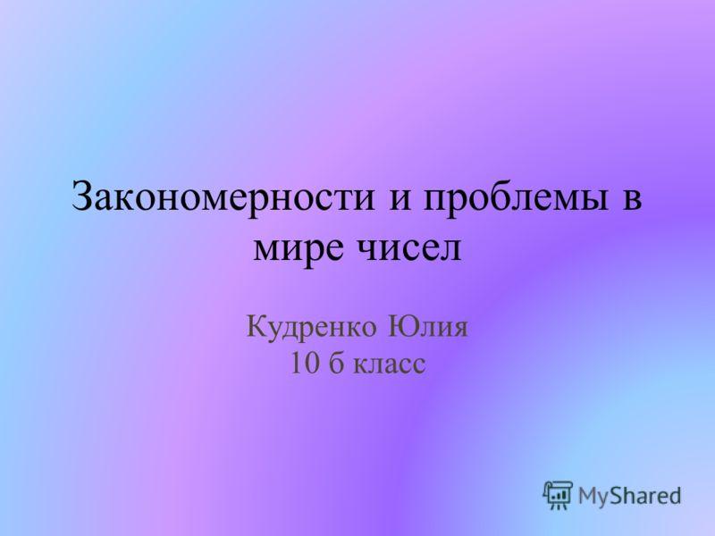 Закономерности и проблемы в мире чисел Кудренко Юлия 10 б класс
