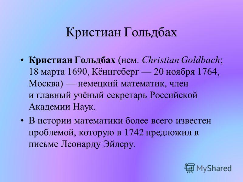 Кристиан Гольдбах Кристиан Гольдбах (нем. Christian Goldbach; 18 марта 1690, Кёнигсберг 20 ноября 1764, Москва) немецкий математик, член и главный учёный секретарь Российской Академии Наук. В истории математики более всего известен проблемой, которую
