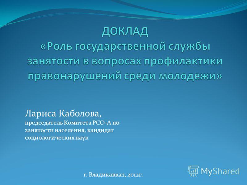 Лариса Каболова, председатель Комитета РСО-А по занятости населения, кандидат социологических наук г. Владикавказ, 2012г.