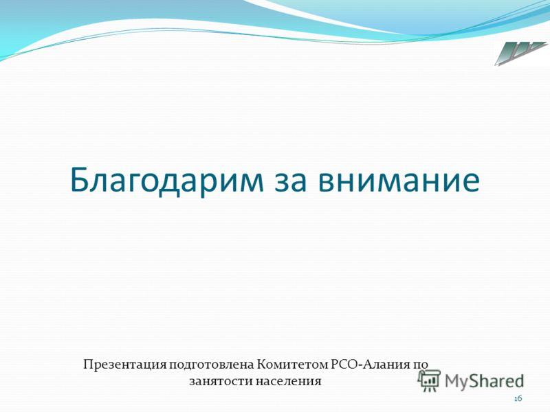 Благодарим за внимание 16 Презентация подготовлена Комитетом РСО-Алания по занятости населения