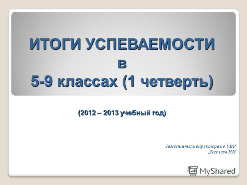 ИТОГИ УСПЕВАЕМОСТИ в 5-9 классах (1 четверть) (2012 – 2013 учебный год) Заместитель директора по УВР Дегелева НН