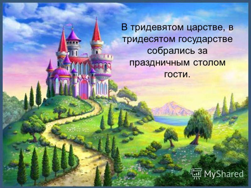 В тридевятом царстве, в тридесятом государстве собрались за праздничным столом гости.