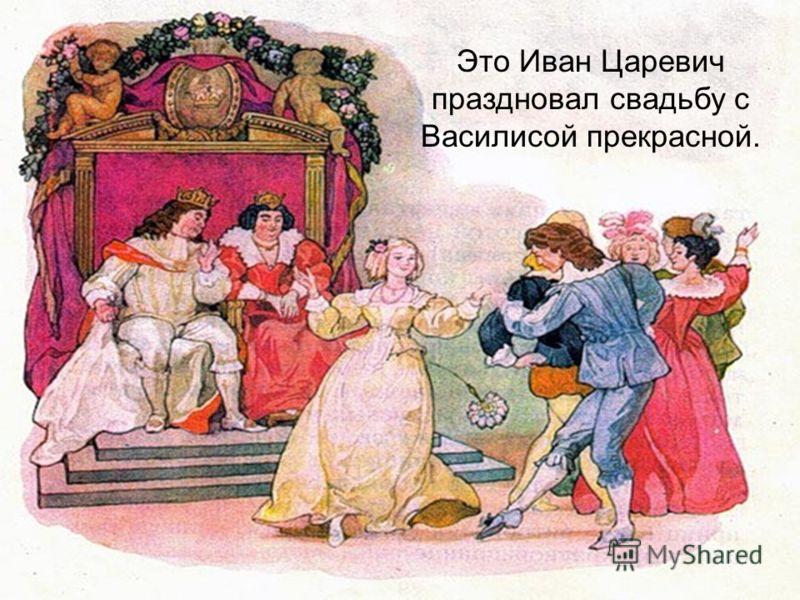 Это Иван Царевич праздновал свадьбу с Василисой прекрасной.