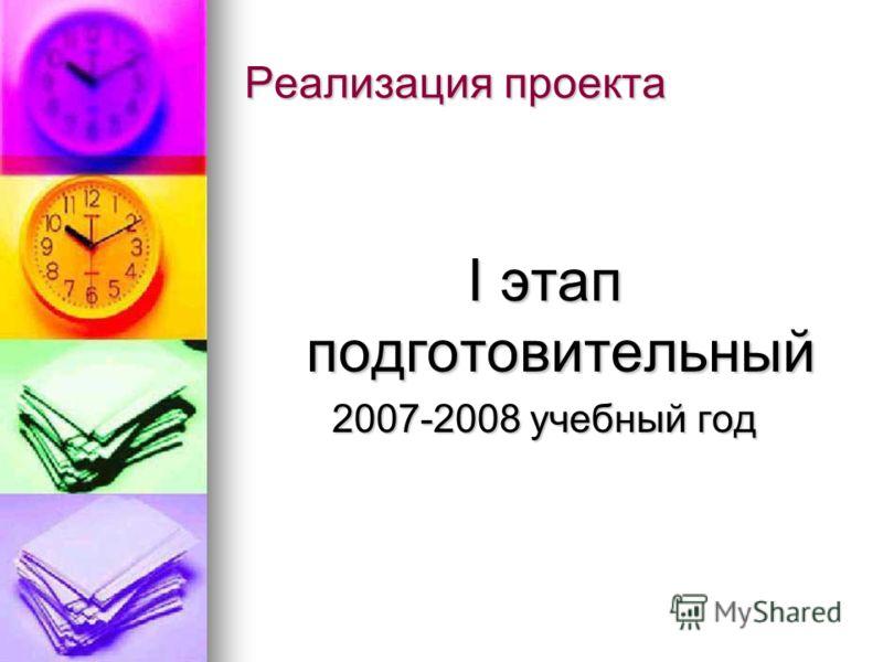 Реализация проекта I этап подготовительный 2007-2008 учебный год