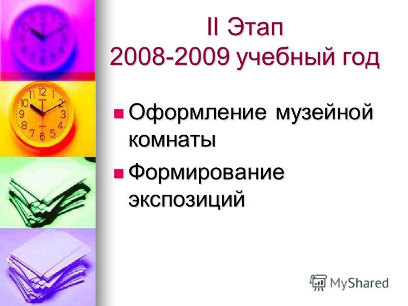 II Этап 2008-2009 учебный год Оформление музейной комнаты Оформление музейной комнаты Формирование экспозиций Формирование экспозиций