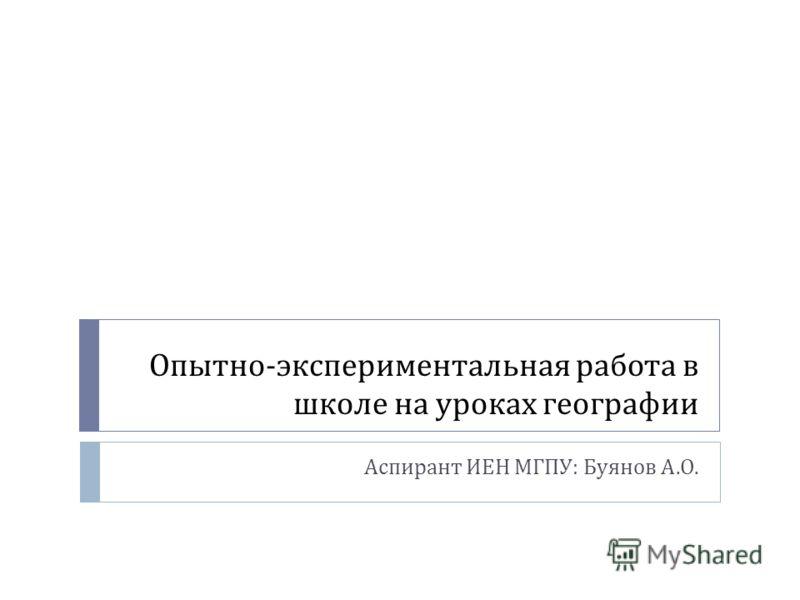 Опытно - экспериментальная работа в школе на уроках географии Аспирант ИЕН МГПУ : Буянов А. О.