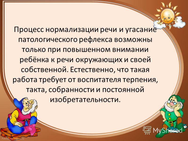 FokinaLida.75@mail.ru Процесс нормализации речи и угасание патологического рефлекса возможны только при повышенном внимании ребёнка к речи окружающих и своей собственной. Естественно, что такая работа требует от воспитателя терпения, такта, собраннос