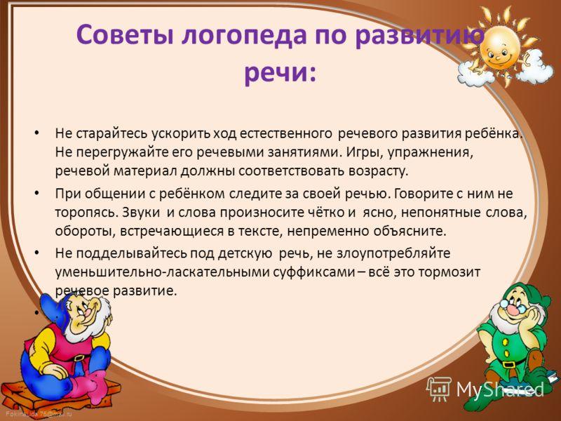 FokinaLida.75@mail.ru Советы логопеда по развитию речи: Не старайтесь ускорить ход естественного речевого развития ребёнка. Не перегружайте его речевыми занятиями. Игры, упражнения, речевой материал должны соответствовать возрасту. При общении с ребё