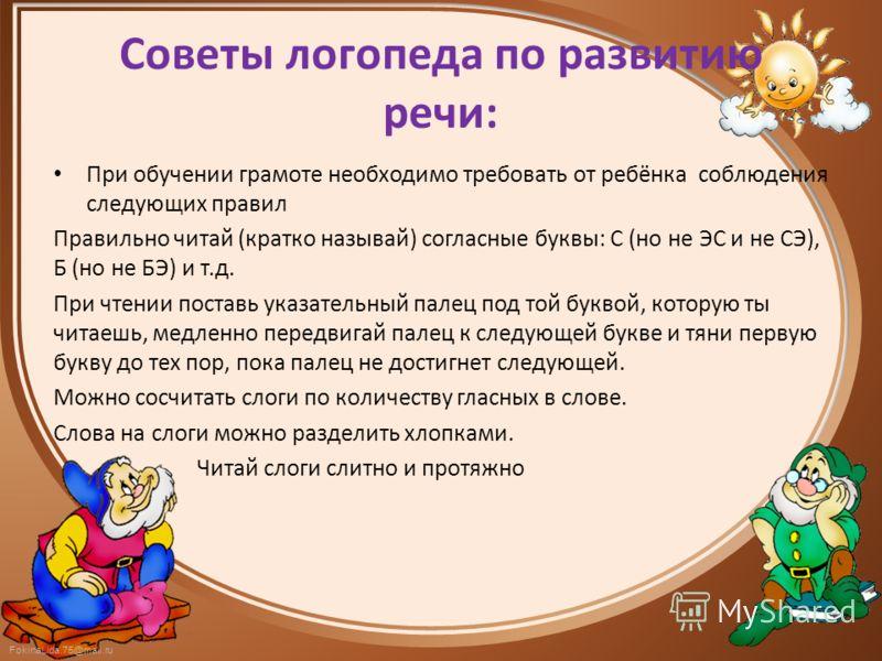 FokinaLida.75@mail.ru Советы логопеда по развитию речи: При обучении грамоте необходимо требовать от ребёнка соблюдения следующих правил Правильно читай (кратко называй) согласные буквы: С (но не ЭС и не СЭ), Б (но не БЭ) и т.д. При чтении поставь ук
