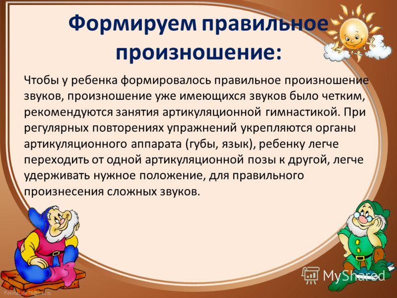 FokinaLida.75@mail.ru Формируем правильное произношение: Чтобы у ребенка формировалось правильное произношение звуков, произношение уже имеющихся звуков было четким, рекомендуются занятия артикуляционной гимнастикой. При регулярных повторениях упражн