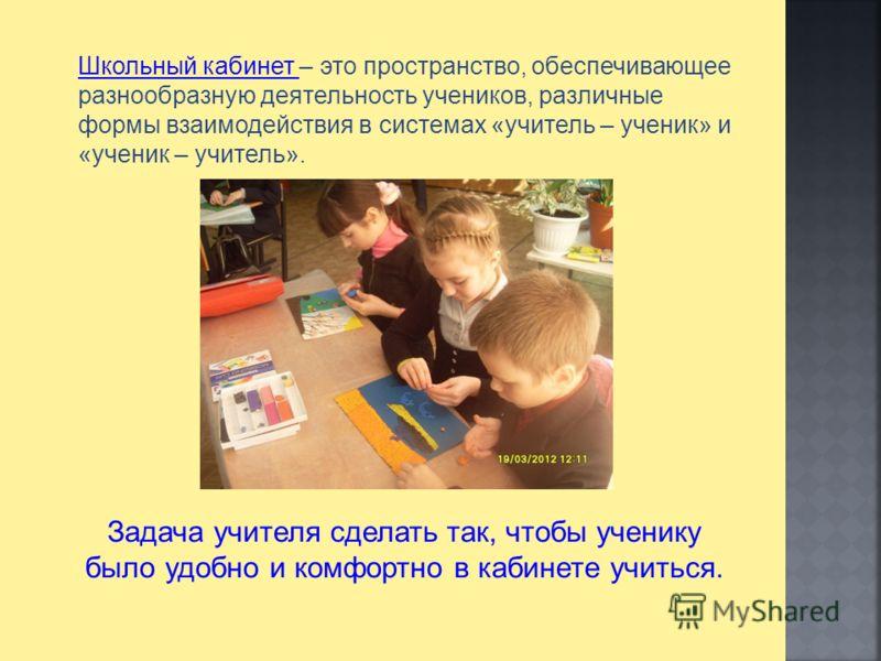 Школьный кабинет – это пространство, обеспечивающее разнообразную деятельность учеников, различные формы взаимодействия в системах «учитель – ученик» и «ученик – учитель». Задача учителя сделать так, чтобы ученику было удобно и комфортно в кабинете у
