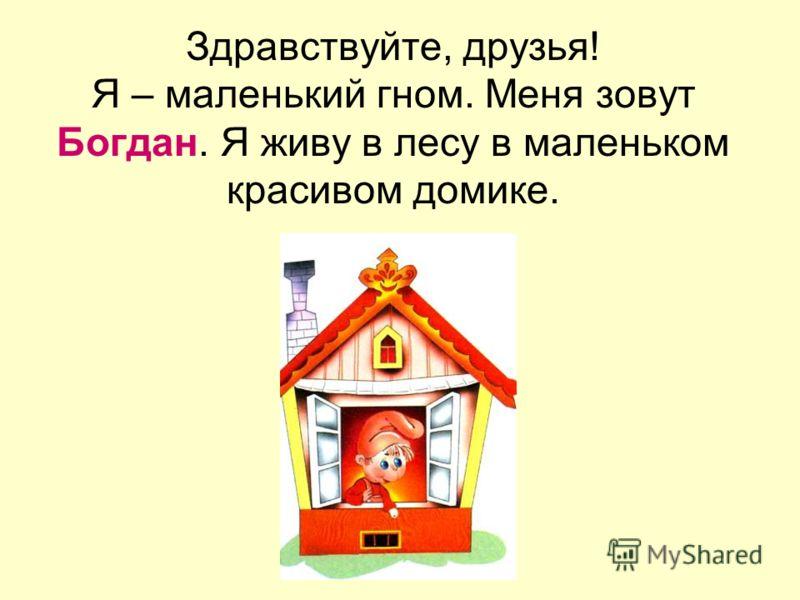 Здравствуйте, друзья! Я – маленький гном. Меня зовут Богдан. Я живу в лесу в маленьком красивом домике.