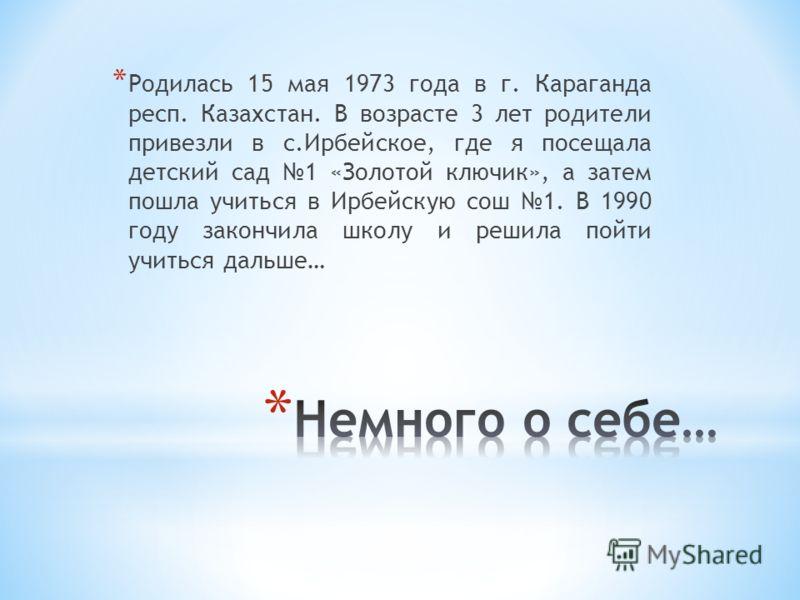 * Родилась 15 мая 1973 года в г. Караганда респ. Казахстан. В возрасте 3 лет родители привезли в с.Ирбейское, где я посещала детский сад 1 «Золотой ключик», а затем пошла учиться в Ирбейскую сош 1. В 1990 году закончила школу и решила пойти учиться д