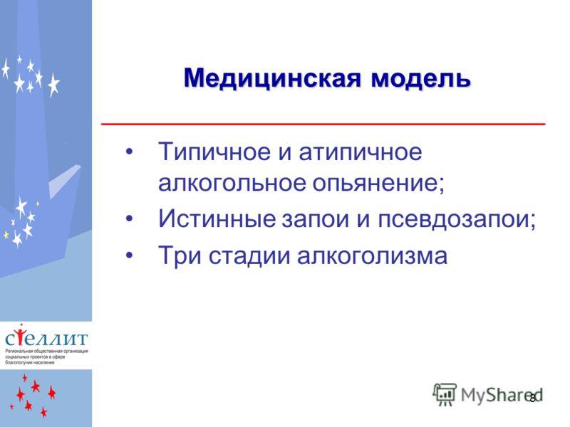 8 Медицинская модель Типичное и атипичное алкогольное опьянение; Истинные запои и псевдозапои; Три стадии алкоголизма